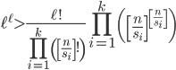 \displaystyle \ell^{\ell} > \frac{\ell!}{\displaystyle \prod_{i=1}^k\left( \left[ \frac{n}{s_i}\right]!\right)}\prod_{i=1}^k\left( \left[ \frac{n}{s_i}\right]^{\left[ \frac{n}{s_i}\right]}\right)