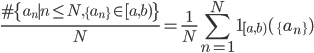 \displaystyle \frac{\#\{a_n \mid n \leq N, \{a_n\} \in [a, b)\}}{N} = \frac{1}{N}\sum_{n=1}^N\mathbf{1}_{[a, b)}(\{a_n\})
