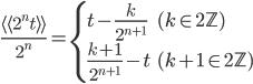 \displaystyle \frac{\langle \! \langle 2^{n}t \rangle \! \rangle}{2^{n}} = \begin{cases}t-\frac{k}{2^{n+1}} & (k\in 2\mathbb{Z}) \\ \frac{k+1}{2^{n+1}}-t & (k+1 \in 2\mathbb{Z}) \end{cases}
