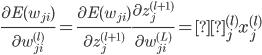 \displaystyle \frac{\partial E({w_{ji}})}{\partial {w_{ji}^{(l)}}}=\frac{\partial E({w_{ji}})}{\partial {z_{j}^{(l+1)}}} \frac{\partial z_{j}^{(l+1)}}{\partial {w_{ji}^{(L)}}}=δ_j^{(l)}x_j^{(l)}