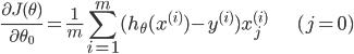 \displaystyle \frac{\partial J(\theta)}{\partial \theta_0} = \frac{1}{m} \sum_{i=1}^m (h_{\theta}(x^{(i)}) - y^{(i)}) x_j^{(i)} \hspace{25pt} (j = 0)