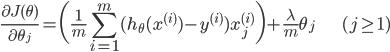\displaystyle \frac{\partial J(\theta)}{\partial \theta_j} = \biggl( \frac{1}{m} \sum_{i=1}^m (h_{\theta}(x^{(i)}) - y^{(i)}) x_j^{(i)} \biggr) + \frac{\lambda}{m} \theta_j \hspace{25pt} (j \ge 1)