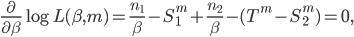 \displaystyle \frac{\partial}{\partial \beta} \log L(\beta,m)= \frac{n_1}{\beta} -S_{1}^{m}+\frac{n_2}{\beta} -  (T^m -S^{m}_{2})= 0,