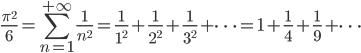 \displaystyle \frac{\pi^2}{6}=\sum_{n=1}^{+\infty}\frac{1}{n^2}=\frac{1}{1^2}+\frac{1}{2^2}+\frac{1}{3^2}+\dots=1+\frac{1}{4}+\frac{1}{9}+\dots