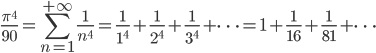 \displaystyle \frac{\pi^4}{90}=\sum_{n=1}^{+\infty}\frac{1}{n^4}=\frac{1}{1^4}+\frac{1}{2^4}+\frac{1}{3^4}+\dots=1+\frac{1}{16}+\frac{1}{81}+\dots