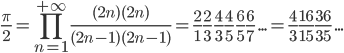 \displaystyle \frac{\pi}{2}=\prod_{n=1}^{+\infty}\frac{(2n)(2n)}{(2n-1)(2n-1)}=\frac{2}{1}\frac{2}{3}\, \frac{4}{3}\frac{4}{5}\,\frac{\6}{5}\frac{6}{7}\,...=\frac{4}{3}\frac{16}{15}\frac{36}{35}\,...