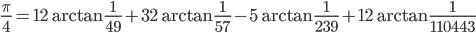 \displaystyle \frac{\pi}{4} = 12\arctan \frac{1}{49} +32\arctan \frac{1}{57} -5\arctan \frac{1}{239}+12\arctan \frac{1}{110443}