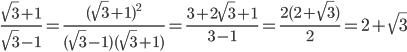\displaystyle \frac{\sqrt{3}+1}{\sqrt{3}-1}=\frac{(\sqrt{3}+1)^2}{(\sqrt{3}-1)(\sqrt{3}+1)}=\frac{3+2\sqrt{3}+1}{3-1}=\frac{2(2+\sqrt{3})}{2}=2+\sqrt{3}