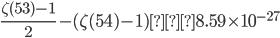 \displaystyle \frac{\zeta (53)-1}{2}-(\zeta (54)-1)≒8.59\times 10^{-27}