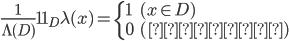 \displaystyle \frac{1}{\Lambda(D)}1\!\!1_D \lambda(x) =\left\{ \begin{array}{ll} 1 & (x \in D)\\0 & (\mbox{その他})\end{array}\right.