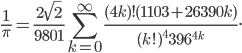 \displaystyle \frac{1}{\pi}=\frac{2\sqrt{2}}{9801}\sum_{k=0}^{\infty}\frac{(4k)!(1103+26390k)}{(k!)^4396^{4k}}.