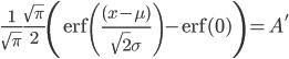 \displaystyle \frac{1}{\sqrt{\pi}} \frac{\sqrt{\pi}}{2}\left({\rm erf}\left(\frac{(x-\mu)}{\sqrt{2}\sigma}\right)-{\rm erf}(0)\right)=A'