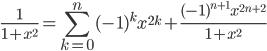 \displaystyle \frac{1}{1+x^2}=\sum_{k=0}^n(-1)^kx^{2k}+\frac{(-1)^{n+1}x^{2n+2}}{1+x^2}