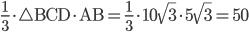 \displaystyle \frac{1}{3}\cdot \bigtriangleup \mathrm{BCD}\cdot \mathrm{AB}=\frac{1}{3}\cdot 10\sqrt{3}\cdot 5\sqrt{3}=50