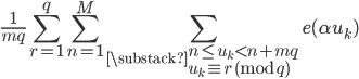 \displaystyle \frac{1}{mq}\sum_{r=1}^q\sum_{n=1}^M\sum_{\substack{n \leq u_k < n+mq \\ u_k \equiv r \pmod{q}}}e(\alpha u_k)