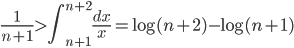 \displaystyle \frac{1}{n+1} > \int_{n+1}^{n+2}\frac{dx}{x} = \log (n+2) - \log (n+1)