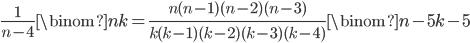 \displaystyle \frac{1}{n-4}\binom{n}{k} = \frac{n(n-1)(n-2)(n-3)}{k(k-1)(k-2)(k-3)(k-4)}\binom{n-5}{k-5}