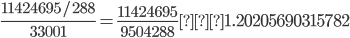 \displaystyle \frac{11424695/288}{33001}=\frac{11424695}{9504288}≒1.20205690315782