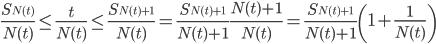\displaystyle \frac{S_{N(t)}}{N(t)} \le \frac{t}{N(t)} \le \frac{S_{N(t) +1}}{N(t)} = \frac{S_{N(t) +1}}{N(t)+1}\frac{N(t) +1}{N(t)}= \frac{S_{N(t) +1}}{N(t)+1} \left( 1+ \frac{1}{N(t)} \right)