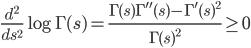 \displaystyle \frac{d^2}{ds^2}\log \Gamma (s) = \frac{\Gamma (s)\Gamma'' (s)-\Gamma' (s)^2}{\Gamma (s)^2} \geq 0