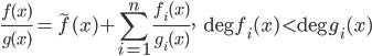 \displaystyle \frac{f(x)}{g(x)}=\widetilde{f}(x)+\sum_{i=1}^n\frac{f_i(x)}{g_i(x)},\quad \deg f_i(x) < \deg g_i(x)