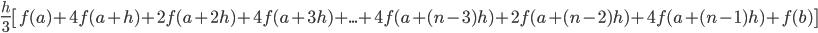 \displaystyle \frac{h}{3} \left[f(a)+4f(a+h)+2f(a+2h)+4f(a+3h)+ ... +4f(a+(n-3)h)+2f(a+(n-2)h)+4f(a+(n-1)h)+f(b)\right]