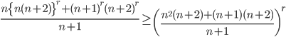 \displaystyle \frac{n\{n(n+2)\}^r+(n+1)^r(n+2)^r}{n+1} \geq \left( \frac{n^2(n+2)+(n+1)(n+2)}{n+1}\right)^r