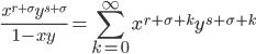 \displaystyle \frac{x^{r+\sigma}y^{s+\sigma}}{1-xy}=\sum_{k=0}^{\infty}x^{r+\sigma +k}y^{s+\sigma +k}