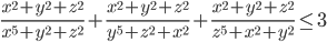 \displaystyle \frac{x^2+y^2+z^2}{x^5+y^2+z^2}+\frac{x^2+y^2+z^2}{y^5+z^2+x^2}+\frac{x^2+y^2+z^2}{z^5+x^2+y^2}\leq 3
