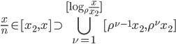 \displaystyle \frac{x}{n} \in [ x_2, x] \supset \bigcup_{\nu =1}^{[ \log_{\rho}\frac{x}{x_2}]} [ \rho^{\nu -1}x_2, \rho^{\nu}x_2 ]