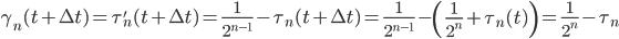 \displaystyle \gamma_n(t+\Delta t) = \tau'_n(t+\Delta t) = \frac{1}{2^{n-1}}-\tau_n(t+\Delta t) = \frac{1}{2^{n-1}}-\left( \frac{1}{2^n}+\tau_n(t) \right) = \frac{1}{2^n}-\tau_n