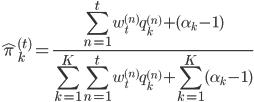 \displaystyle \hat \pi_{k}^{(t)}=\frac{ \sum_{n=1}^{t} w_t^{(n)} q_k^{(n)}+(\alpha_k-1)}{\sum_{k=1}^{K}\sum_{n=1}^{t} w_t^{(n)} q_k^{(n)}+\sum_{k=1}^{K}(\alpha_k-1)}