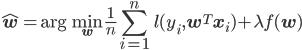 \displaystyle \hat{{\bf w}}=\arg \min_{{\bf w}} \frac{1}{n}\sum_{i=1}^{n}\hspace{1ex}l(y_i,{\bf w}^T{\bf x}_i)+\lambda f({\bf w})