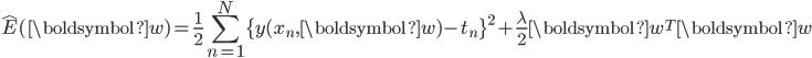 \displaystyle \hat{E}(\boldsymbol{w}) = \frac{1}{2} \sum_{n=1}^{N}\{y(x_{n},\boldsymbol{w})-t_{n}\}^{2} + \frac{\lambda}{2} \boldsymbol{w}^{T}\boldsymbol{w}