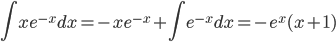 \displaystyle \int xe^{-x} dx=-xe^{-x} +\int e^{-x} dx=-e^x(x+1)