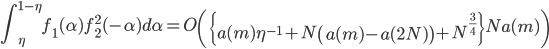 \displaystyle \int_{\eta}^{1-\eta}f_1(\alpha)f_2^2(-\alpha)d\alpha = O\left( \left\{a(m)\eta^{-1}+N\left( a(m)-a(2N)\right)+N^{\frac{3}{4}}\right\}Na(m)\right)