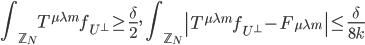 \displaystyle \int_{\mathbb{Z}_N}T^{\mu \lambda m}f_{U^{\perp}} \geq \frac{\delta}{2}, \quad \int_{\mathbb{Z}_N}\left|T^{\mu \lambda m}f_{U^{\perp}}-F_{\mu \lambda m}\right| \leq \frac{\delta}{8k}