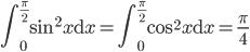 \displaystyle \int_0^{\frac{\pi}{2}}\sin^2 x{\rm d}x=\int_0^{\frac{\pi}{2}}\cos^2 x{\rm d}x=\frac{\pi}{4}