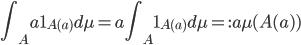 \displaystyle \int_Aa\mathbf{1}_{A(a)}d\mu = a\int_A\mathbf{1}_{A(a)}d\mu =: a\mu(A(a) )