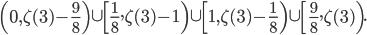 \displaystyle \left( 0, \zeta (3)-\frac{9}{8} \right) \cup \left[ \frac{1}{8}, \zeta (3)-1\right) \cup \left[ 1, \zeta (3)-\frac{1}{8} \right) \cup \left[ \frac{9}{8}, \zeta (3)\right).