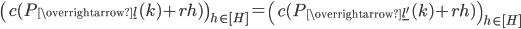 \displaystyle \left(c(P_{\overrightarrow{\underline{l}{ }}}(k)+rh)\right)_{h \in [H]} = \left(c(P_{\overrightarrow{\underline{l'}}}(k)+rh)\right)_{h \in [H]}