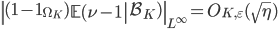 \displaystyle \left\|(1-\mathbf{1}_{\Omega_K})\left.\mathbb{E}(\nu-1\right| \mathcal{B}_K)\right\|_{L^{\infty}} = O_{K, \varepsilon}(\sqrt{\eta})
