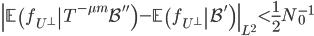 \displaystyle \left\ \left.\mathbb{E}\left(f_{U^{\perp}}\right T^{-\mu m}\mathcal{B}''\right)-\left.\mathbb{E}\left(f_{U^{\perp}}\right \mathcal{B}'\right)\right\ _{L^2} < \frac{1}{2}N_0^{-1}