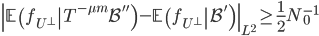 \displaystyle \left\ \left.\mathbb{E}\left(f_{U^{\perp}}\right T^{-\mu m}\mathcal{B}''\right)-\left.\mathbb{E}\left(f_{U^{\perp}}\right \mathcal{B}'\right)\right\ _{L^2} \geq \frac{1}{2}N_0^{-1}