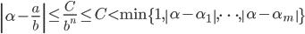 \displaystyle \left|\alpha-\frac{a}{b}\right| \leq \frac{C}{b^n} \leq C < \min\{1, \left|\alpha-\alpha_1\right|, \dots, \left|\alpha-\alpha_m\right|\}