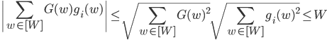 \displaystyle \left|\sum_{w \in [W]}G(w)g_i(w)\right| \leq \sqrt{\sum_{w \in [W]}G(w)^2}\sqrt{\sum_{w \in [W]}g_i(w)^2} \leq W