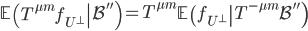 \displaystyle \left.\mathbb{E}\left(T^{\mu m}f_{U^{\perp}}\right \mathcal{B}''\right) = T^{\mu m}\left.\mathbb{E}\left(f_{U^{\perp}}\right T^{-\mu m}\mathcal{B}''\right)