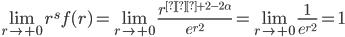 \displaystyle \lim_{r \to +0} r^s f(r) = \lim_{r \to +0} \frac{r^{s+2-2\alpha}}{e^{r^2}} = \lim_{r \to +0} \frac{1}{e^{r^2}} = 1