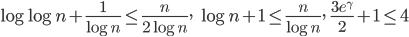 \displaystyle \log \log n+\frac{1}{\log n} \leq \frac{n}{2\log n}, \ \ \log n+1 \leq \frac{n}{\log n}, \ \ \frac{3e^{\gamma}}{2}+1 \leq 4