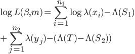 \displaystyle \log L(\beta,m)= \sum_{i=1}^{n_1} \log\lambda (x_{i}) -\Lambda(S_1) \\ ~~~~+\sum_{j=1}^{n_2} \lambda (y_{j}) -( \Lambda(T)-\Lambda(S_2) )